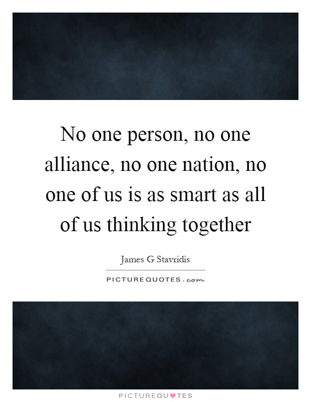 No one person, no one alliance, no one nation, no one of us is as smart as all of us thinking together Picture Quote #1