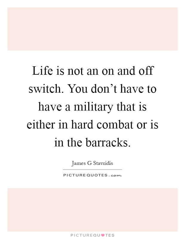 Life is not an on and off switch. You don't have to have a military that is either in hard combat or is in the barracks Picture Quote #1