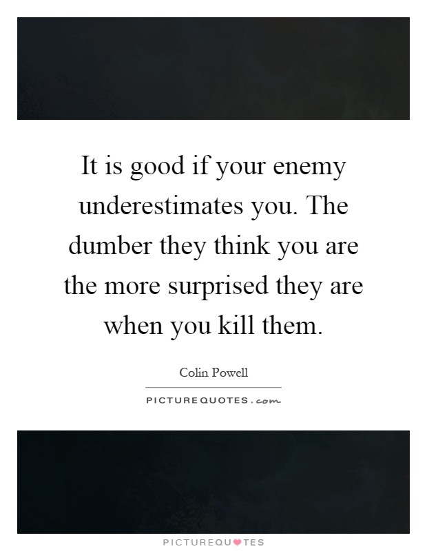 It is good if your enemy underestimates you. The dumber they think you are the more surprised they are when you kill them Picture Quote #1