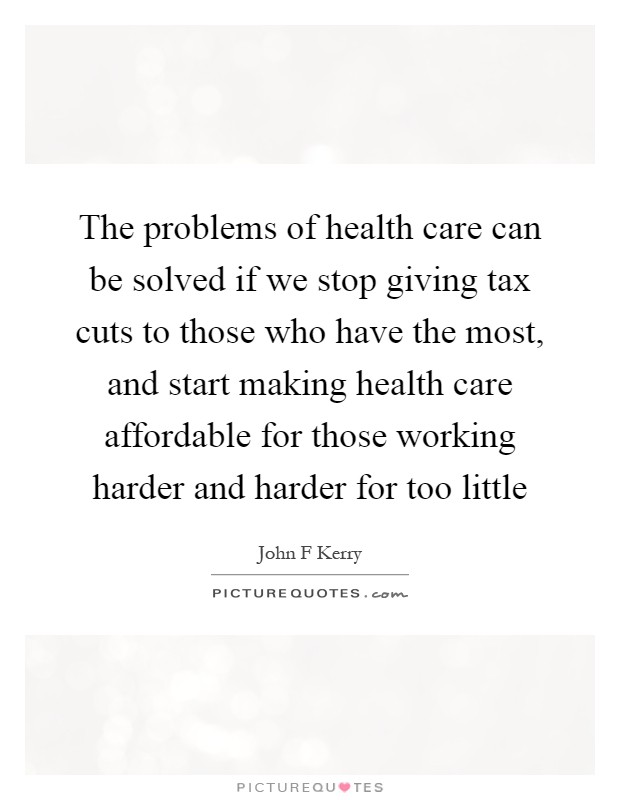 The problems of health care can be solved if we stop giving tax cuts to those who have the most, and start making health care affordable for those working harder and harder for too little Picture Quote #1