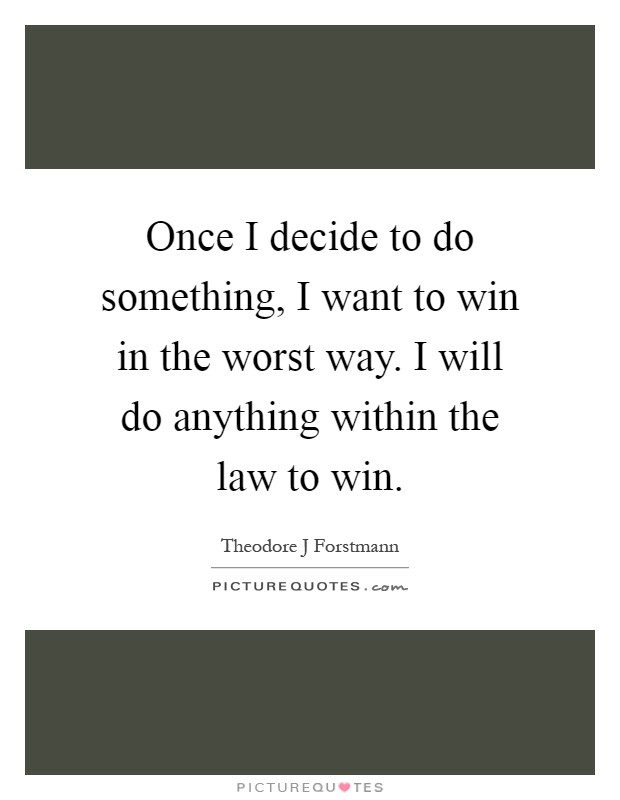 Once I decide to do something, I want to win in the worst way. I will do anything within the law to win Picture Quote #1