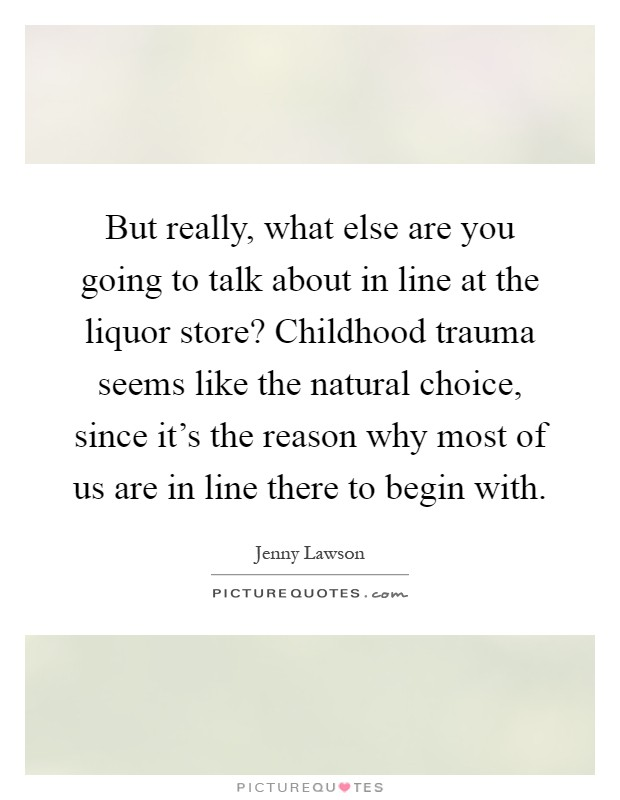 But really, what else are you going to talk about in line at the liquor store? Childhood trauma seems like the natural choice, since it's the reason why most of us are in line there to begin with Picture Quote #1