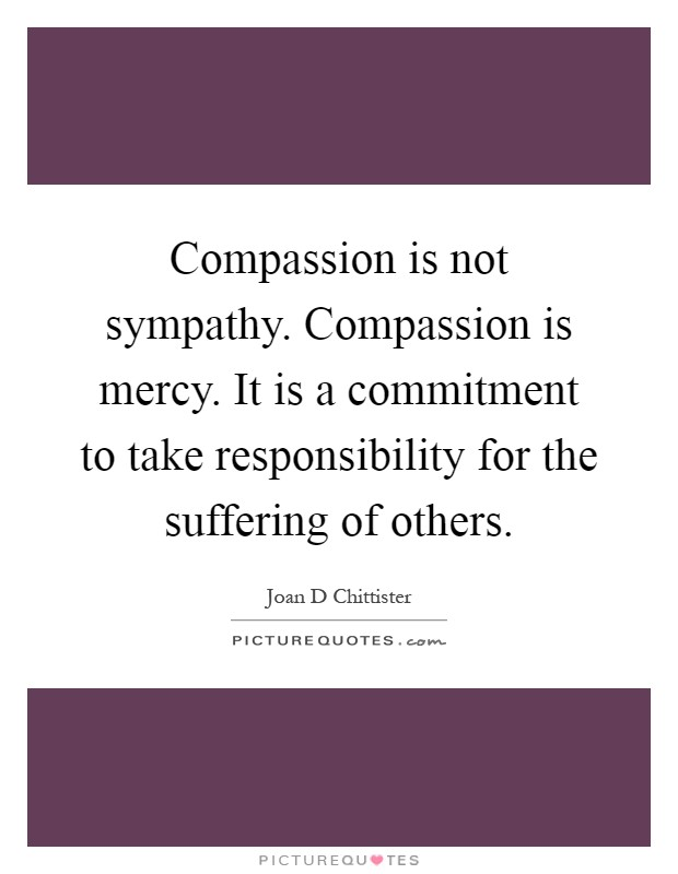 Compassion is not sympathy. Compassion is mercy. It is a commitment to take responsibility for the suffering of others Picture Quote #1