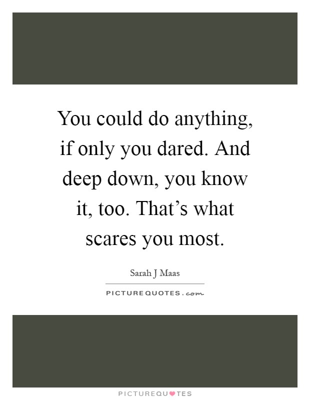 You could do anything, if only you dared. And deep down, you know it, too. That's what scares you most Picture Quote #1