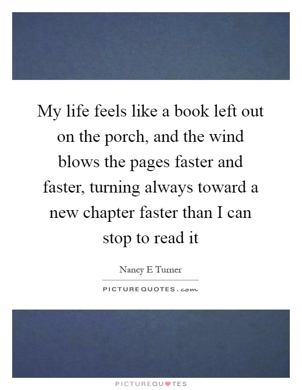 My life feels like a book left out on the porch, and the wind blows the pages faster and faster, turning always toward a new chapter faster than I can stop to read it Picture Quote #1