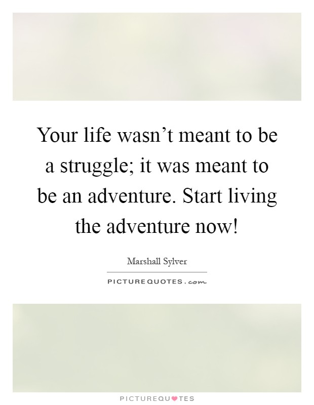 Your life wasn't meant to be a struggle; it was meant to be an adventure. Start living the adventure now! Picture Quote #1