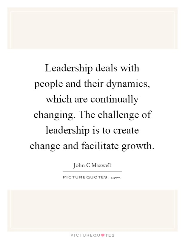 Leadership deals with people and their dynamics, which are continually changing. The challenge of leadership is to create change and facilitate growth Picture Quote #1