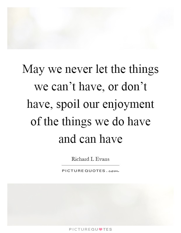 May we never let the things we can't have, or don't have, spoil our enjoyment of the things we do have and can have Picture Quote #1