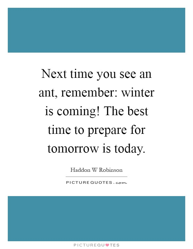 Next time you see an ant, remember: winter is coming! The best time to prepare for tomorrow is today Picture Quote #1