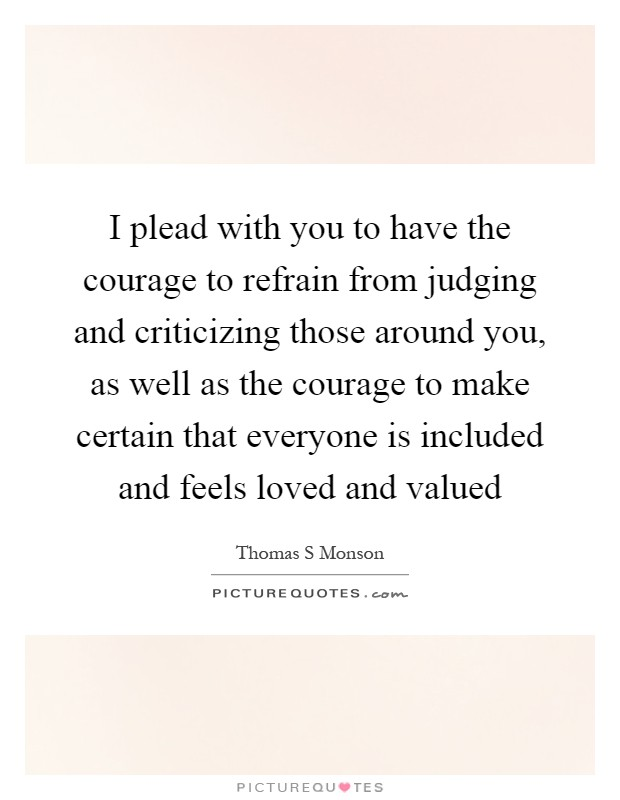 I plead with you to have the courage to refrain from judging and criticizing those around you, as well as the courage to make certain that everyone is included and feels loved and valued Picture Quote #1
