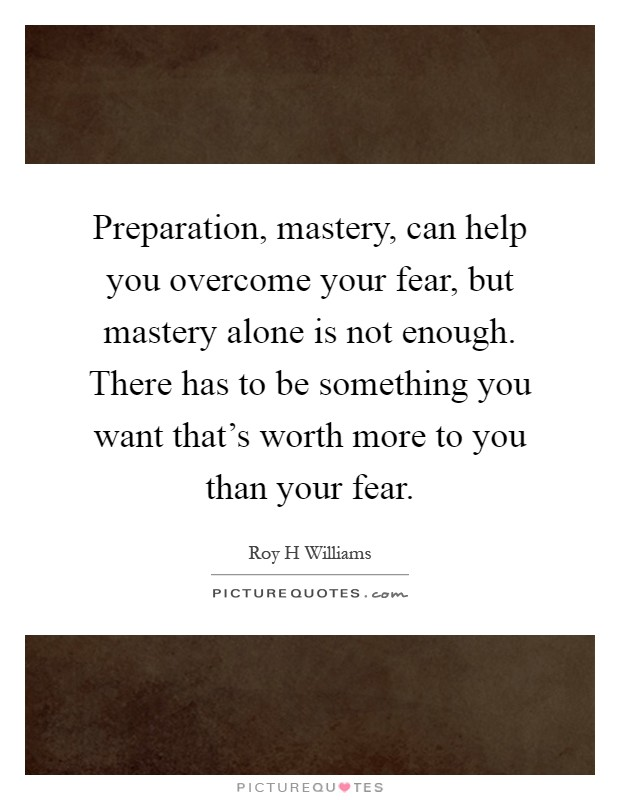 Preparation, mastery, can help you overcome your fear, but mastery alone is not enough. There has to be something you want that's worth more to you than your fear Picture Quote #1