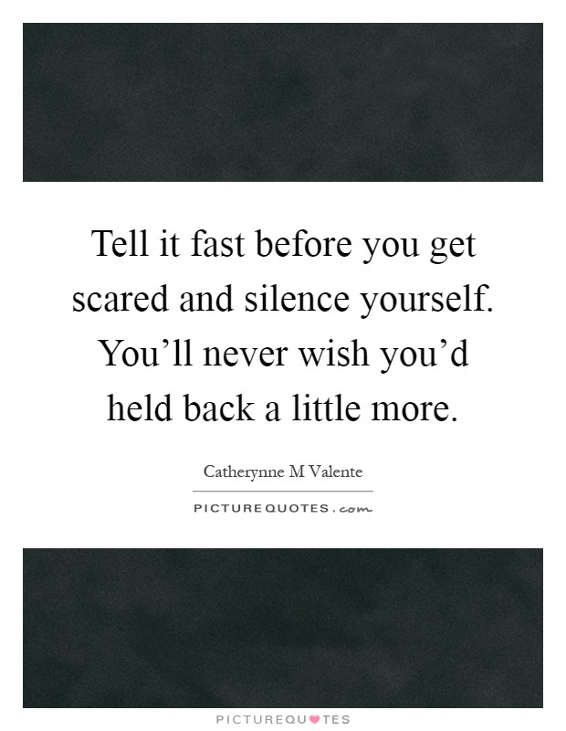 Tell it fast before you get scared and silence yourself. You'll never wish you'd held back a little more Picture Quote #1