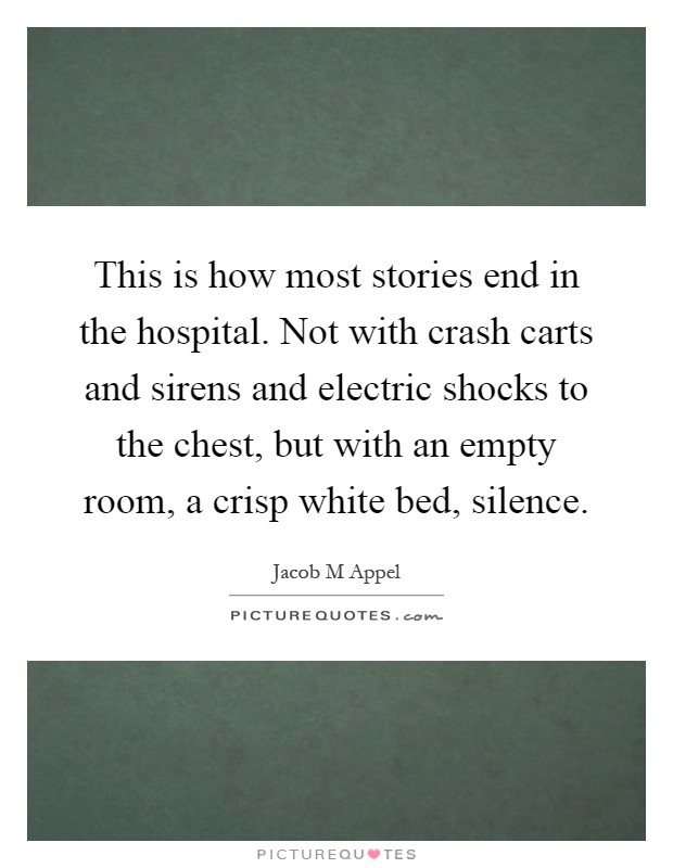 This is how most stories end in the hospital. Not with crash carts and sirens and electric shocks to the chest, but with an empty room, a crisp white bed, silence Picture Quote #1