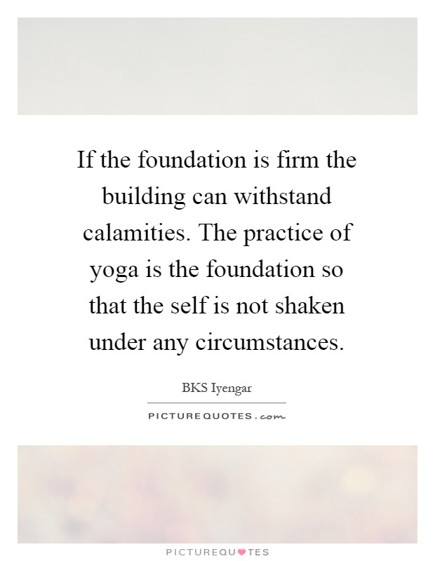 If the foundation is firm the building can withstand calamities. The practice of yoga is the foundation so that the self is not shaken under any circumstances Picture Quote #1
