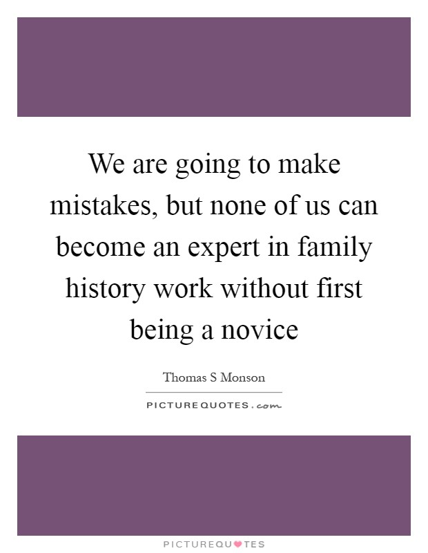 We are going to make mistakes, but none of us can become an expert in family history work without first being a novice Picture Quote #1