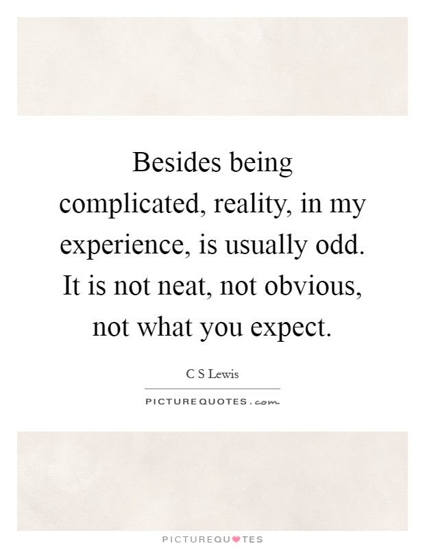 Besides being complicated, reality, in my experience, is usually odd. It is not neat, not obvious, not what you expect Picture Quote #1
