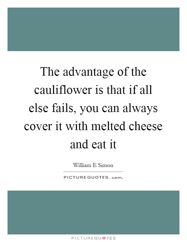 The advantage of the cauliflower is that if all else fails, you can always cover it with melted cheese and eat it Picture Quote #1