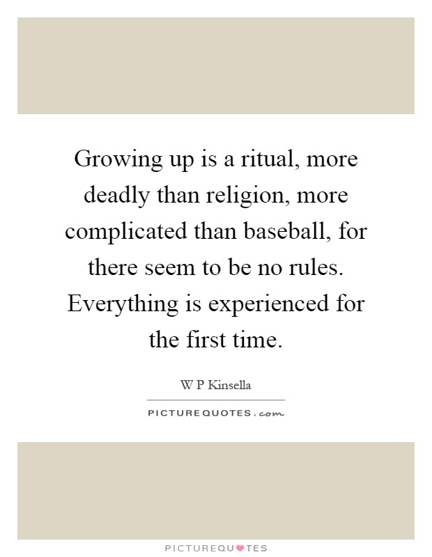 Growing up is a ritual, more deadly than religion, more complicated than baseball, for there seem to be no rules. Everything is experienced for the first time Picture Quote #1