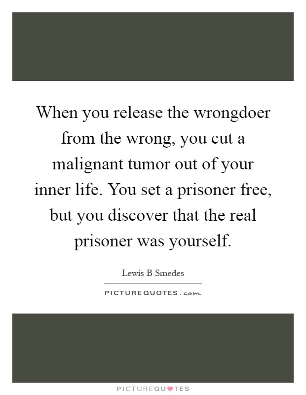 When you release the wrongdoer from the wrong, you cut a malignant tumor out of your inner life. You set a prisoner free, but you discover that the real prisoner was yourself Picture Quote #1