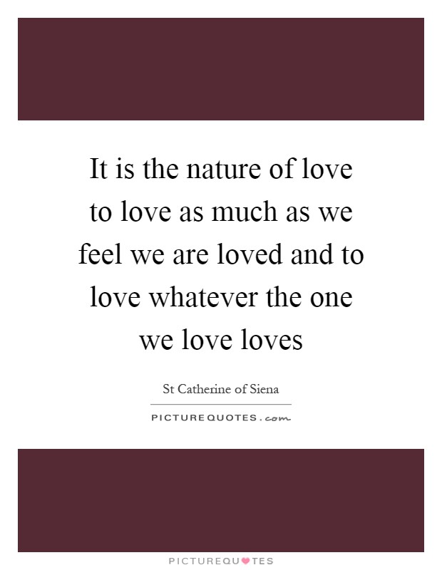 It is the nature of love to love as much as we feel we are loved and to love whatever the one we love loves Picture Quote #1