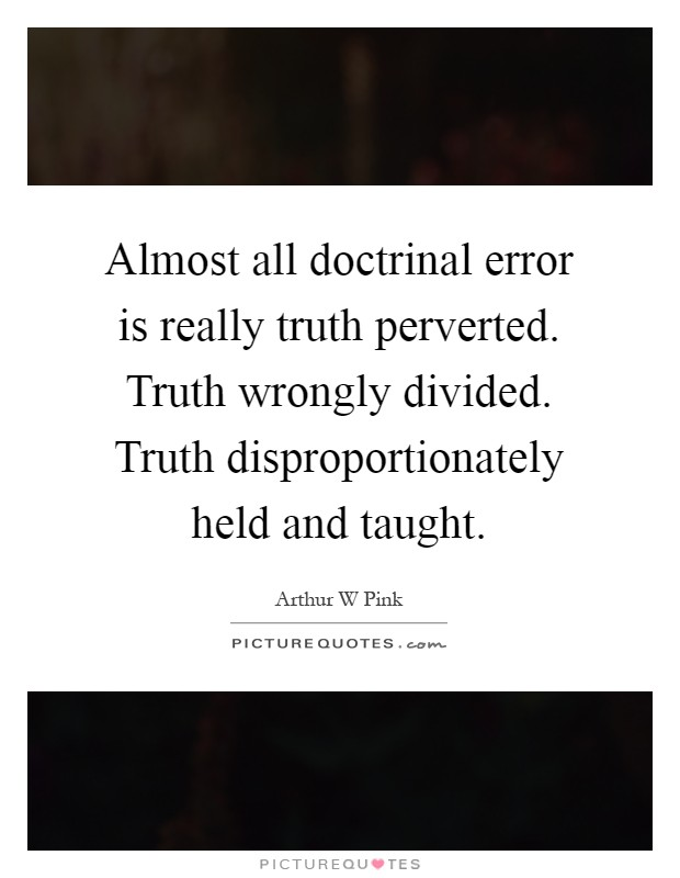 Almost all doctrinal error is really truth perverted. Truth wrongly divided. Truth disproportionately held and taught Picture Quote #1