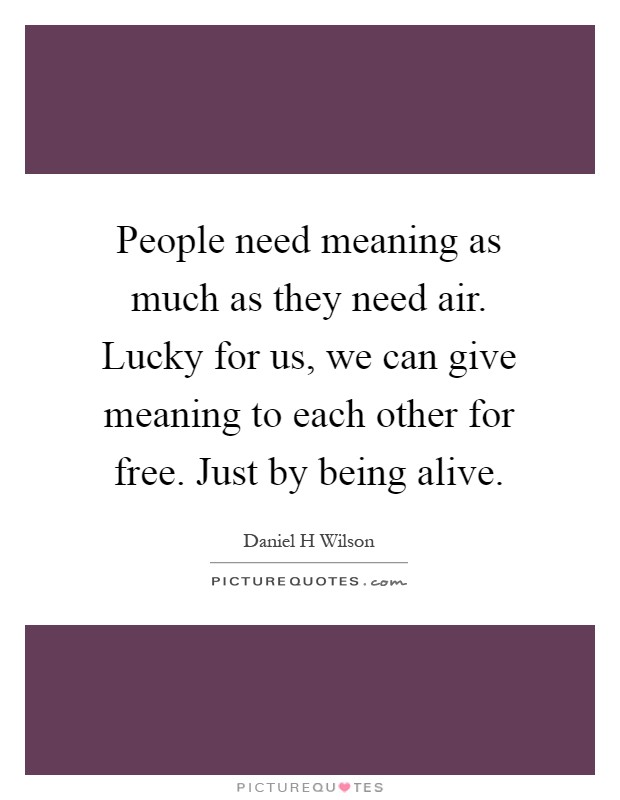 People need meaning as much as they need air. Lucky for us, we can give meaning to each other for free. Just by being alive Picture Quote #1