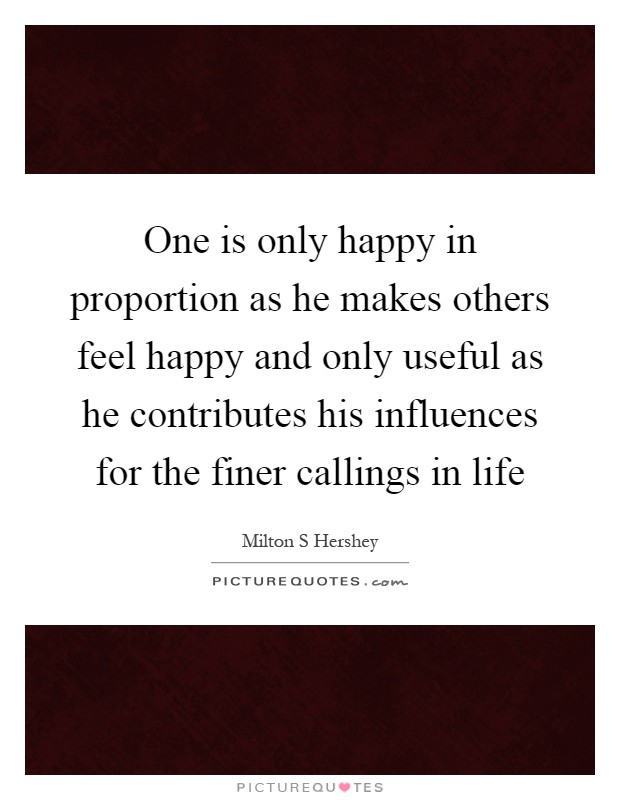 One is only happy in proportion as he makes others feel happy and only useful as he contributes his influences for the finer callings in life Picture Quote #1