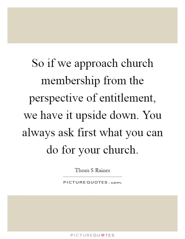 So if we approach church membership from the perspective of entitlement, we have it upside down. You always ask first what you can do for your church Picture Quote #1