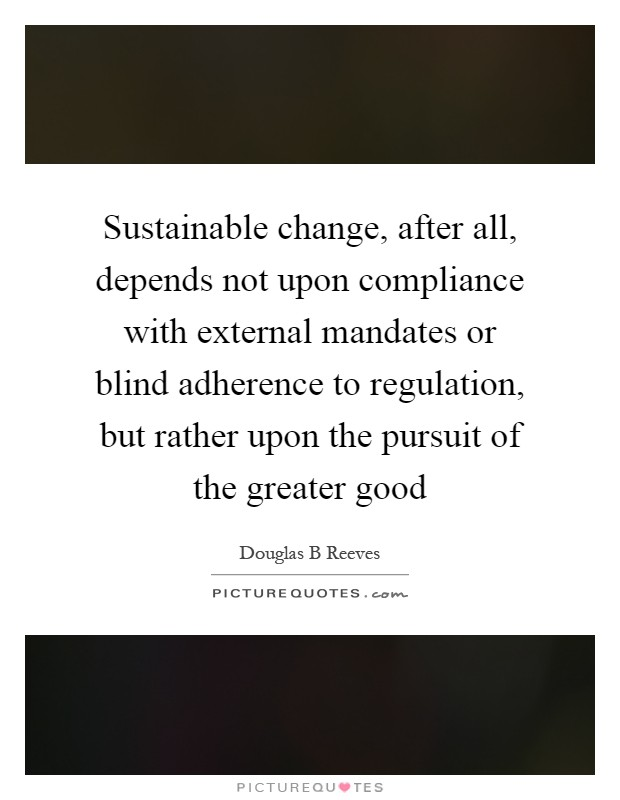 Sustainable change, after all, depends not upon compliance with external mandates or blind adherence to regulation, but rather upon the pursuit of the greater good Picture Quote #1