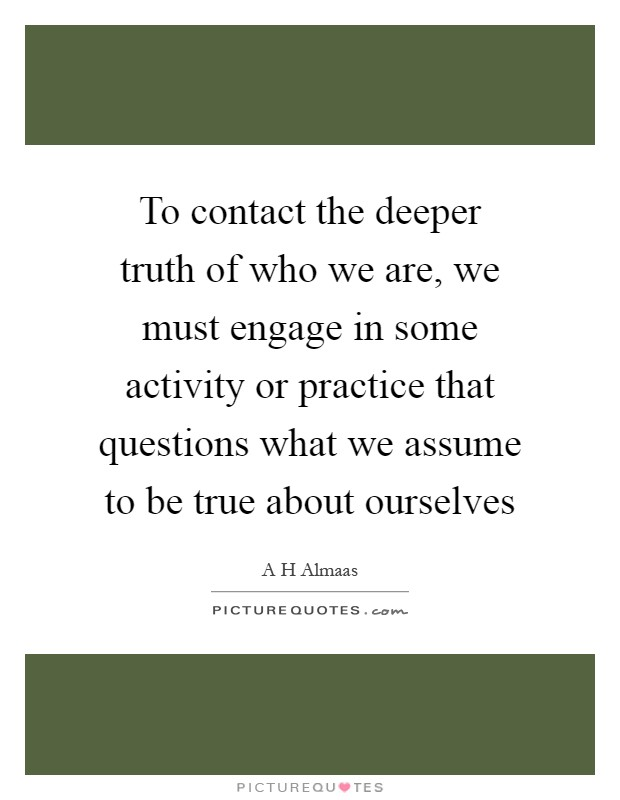 To contact the deeper truth of who we are, we must engage in some activity or practice that questions what we assume to be true about ourselves Picture Quote #1
