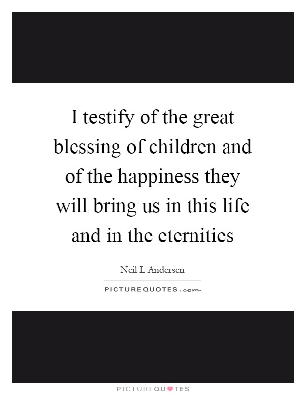 I testify of the great blessing of children and of the happiness they will bring us in this life and in the eternities Picture Quote #1