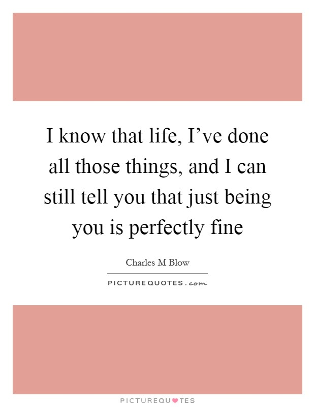 I know that life, I've done all those things, and I can still tell you that just being you is perfectly fine Picture Quote #1