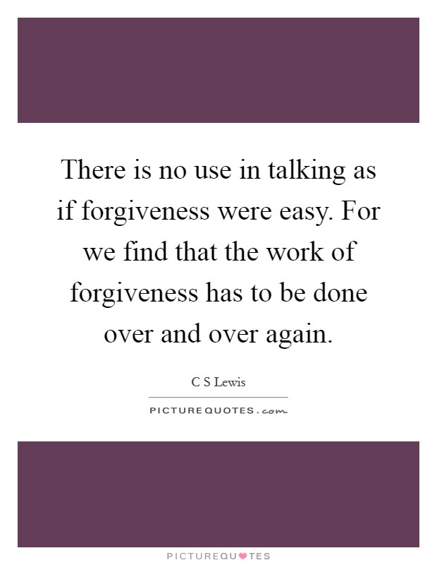 There is no use in talking as if forgiveness were easy. For we find that the work of forgiveness has to be done over and over again Picture Quote #1