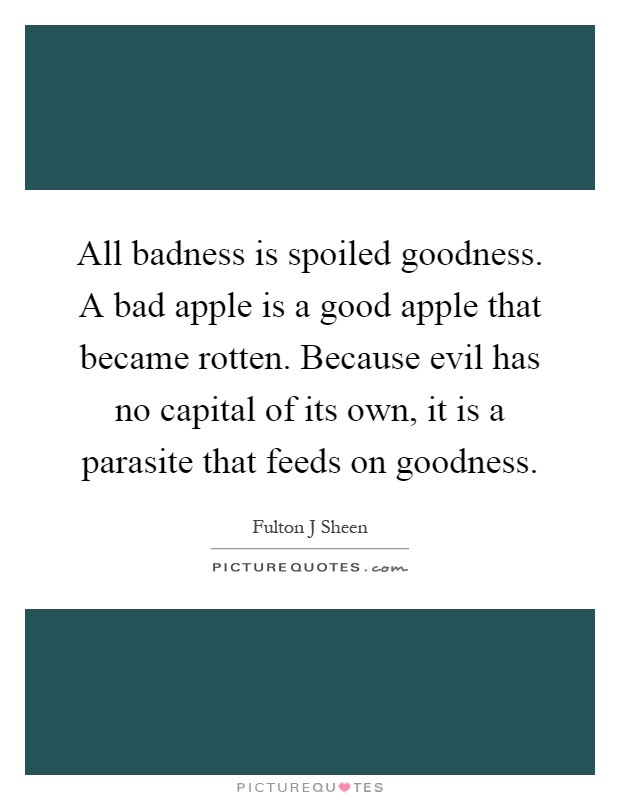 All badness is spoiled goodness. A bad apple is a good apple that became rotten. Because evil has no capital of its own, it is a parasite that feeds on goodness Picture Quote #1