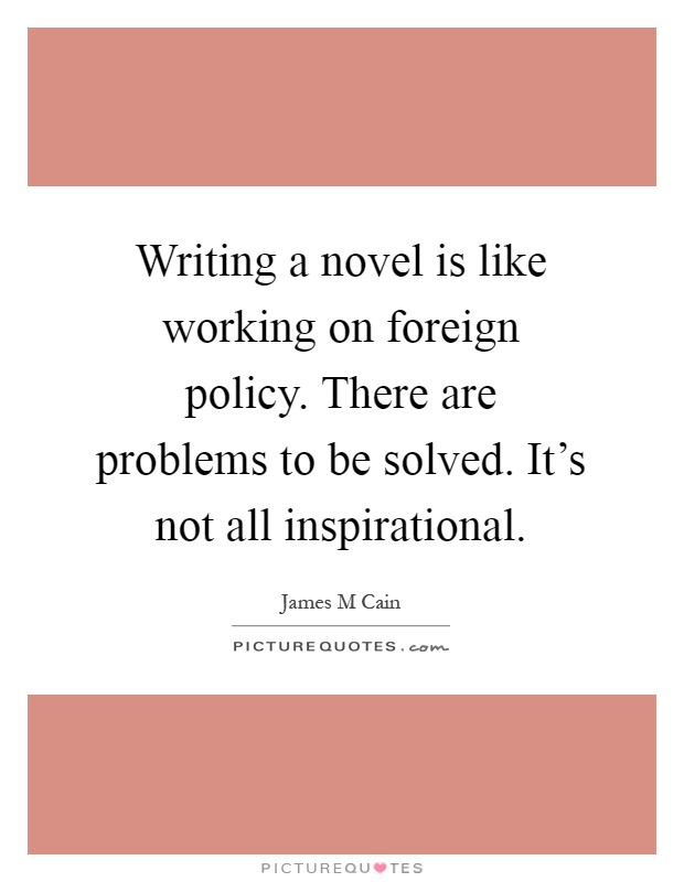 Writing a novel is like working on foreign policy. There are problems to be solved. It's not all inspirational Picture Quote #1