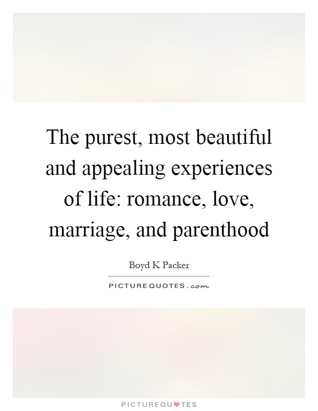 The purest, most beautiful and appealing experiences of life: romance, love, marriage, and parenthood Picture Quote #1