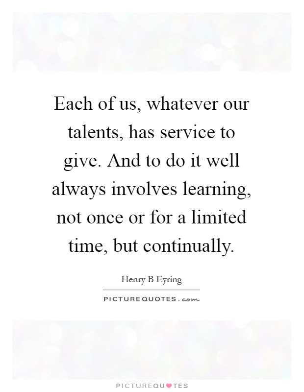 Each of us, whatever our talents, has service to give. And to do it well always involves learning, not once or for a limited time, but continually Picture Quote #1