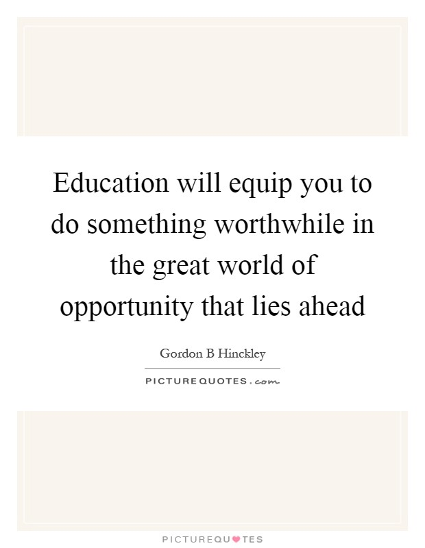 Education will equip you to do something worthwhile in the great world of opportunity that lies ahead Picture Quote #1