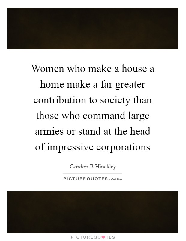 Women who make a house a home make a far greater contribution to society than those who command large armies or stand at the head of impressive corporations Picture Quote #1
