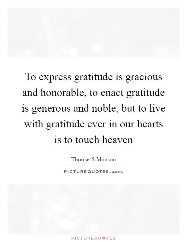 To express gratitude is gracious and honorable, to enact gratitude is generous and noble, but to live with gratitude ever in our hearts is to touch heaven Picture Quote #1