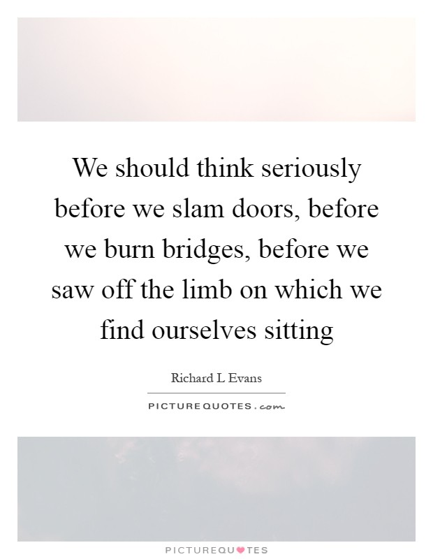 We should think seriously before we slam doors, before we burn bridges, before we saw off the limb on which we find ourselves sitting Picture Quote #1