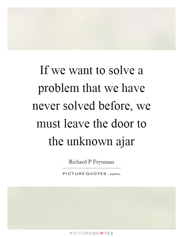 If we want to solve a problem that we have never solved before, we must leave the door to the unknown ajar Picture Quote #1