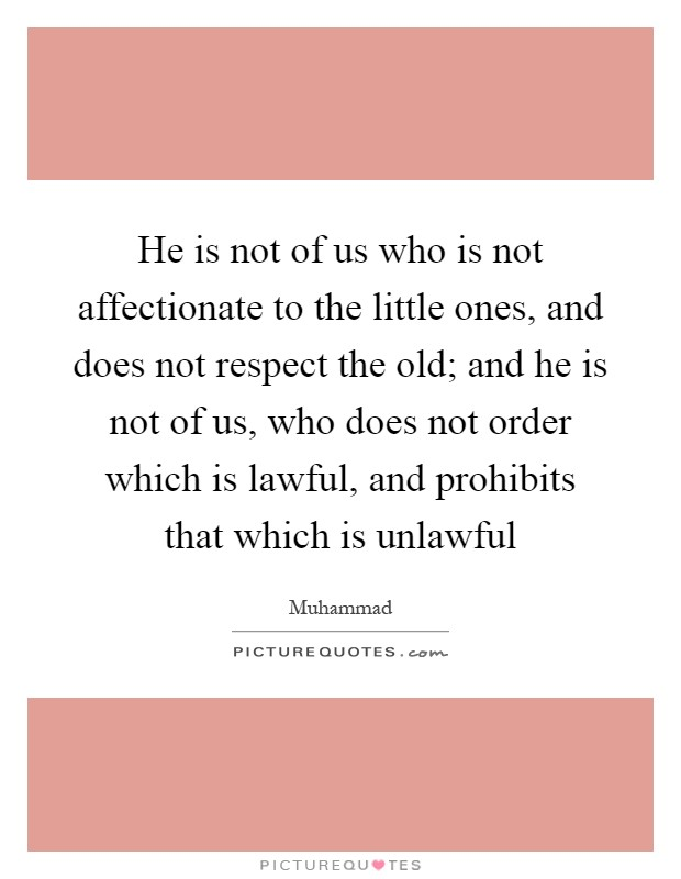 He is not of us who is not affectionate to the little ones, and does not respect the old; and he is not of us, who does not order which is lawful, and prohibits that which is unlawful Picture Quote #1