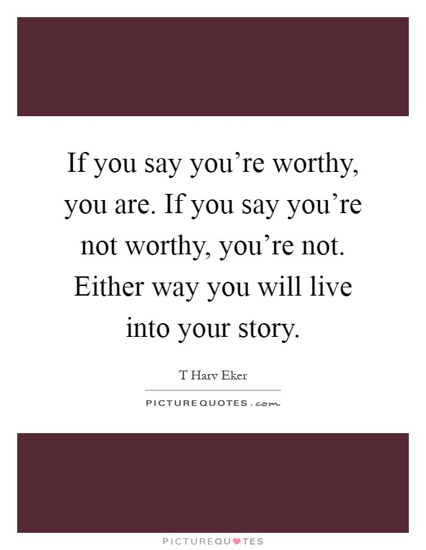 If you say you're worthy, you are. If you say you're not worthy, you're not. Either way you will live into your story Picture Quote #1