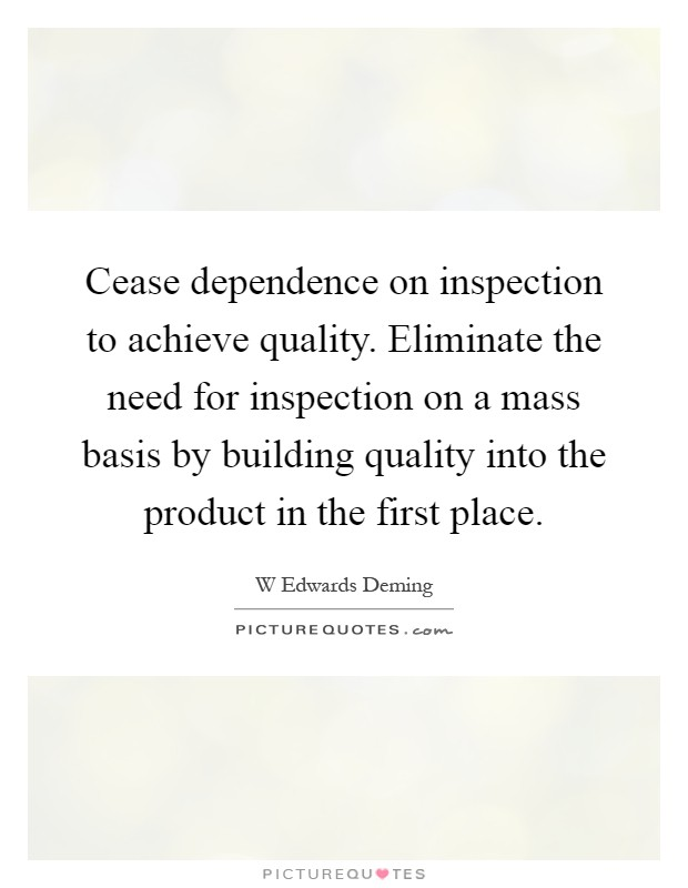 Cease dependence on inspection to achieve quality. Eliminate the need for inspection on a mass basis by building quality into the product in the first place Picture Quote #1