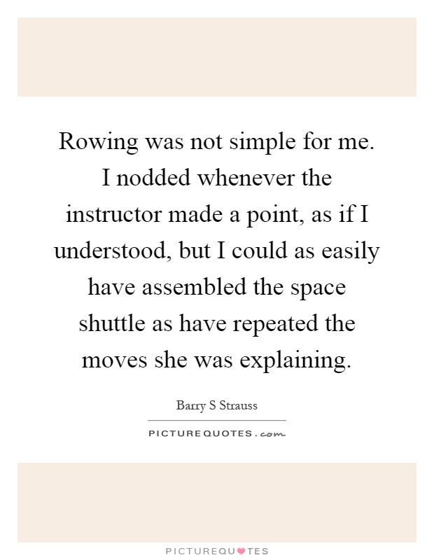 Rowing was not simple for me. I nodded whenever the instructor made a point, as if I understood, but I could as easily have assembled the space shuttle as have repeated the moves she was explaining Picture Quote #1