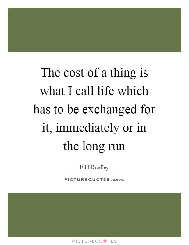 The cost of a thing is what I call life which has to be exchanged for it, immediately or in the long run Picture Quote #1