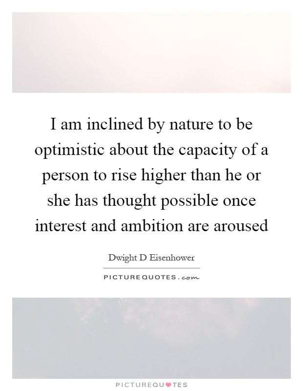 I am inclined by nature to be optimistic about the capacity of a person to rise higher than he or she has thought possible once interest and ambition are aroused Picture Quote #1