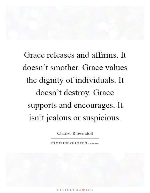 Grace releases and affirms. It doesn't smother. Grace values the dignity of individuals. It doesn't destroy. Grace supports and encourages. It isn't jealous or suspicious Picture Quote #1