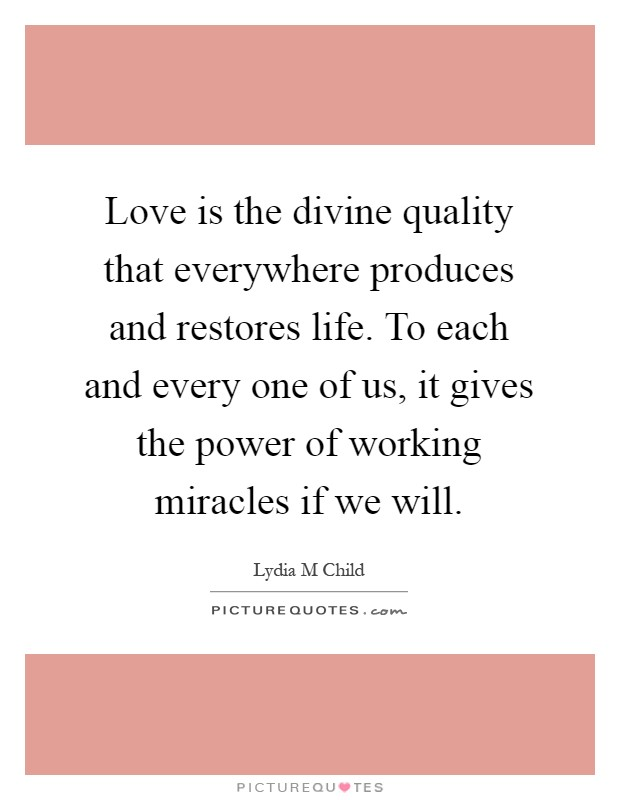 Love is the divine quality that everywhere produces and restores life. To each and every one of us, it gives the power of working miracles if we will Picture Quote #1